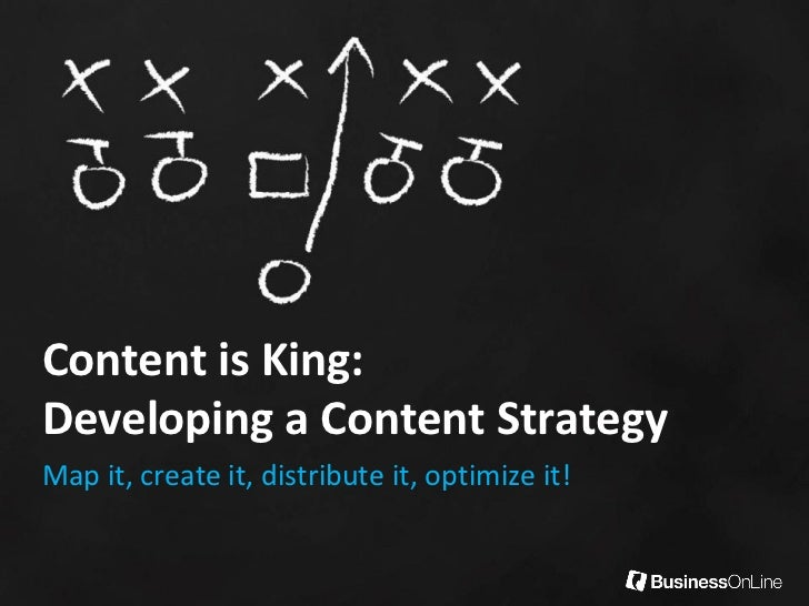 Content is King:Developing a Content StrategyMap it, create it, distribute it, optimize it!