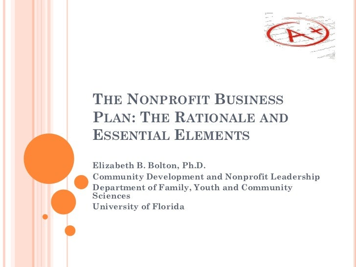 THE NONPROFIT BUSINESSPLAN: THE RATIONALE ANDESSENTIAL ELEMENTSElizabeth B. Bolton, Ph.D.Community Development and Nonprof...
