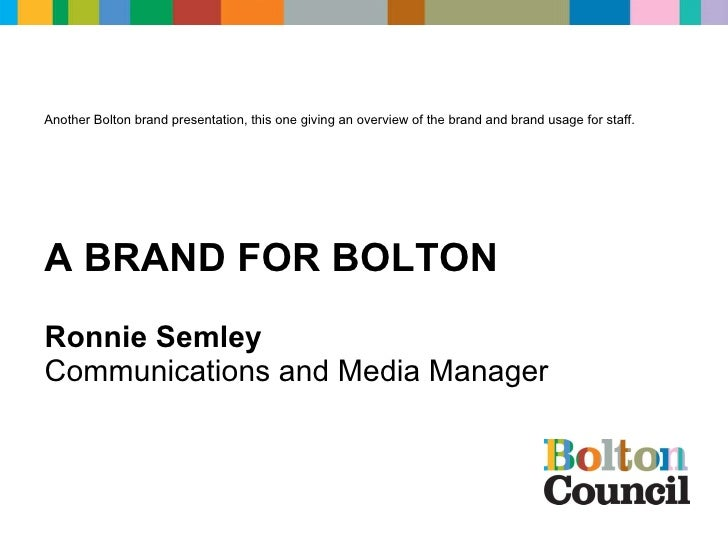 Ronnie Semley Communications and Media Manager A BRAND FOR BOLTON Another Bolton brand presentation, this one giving an ov...