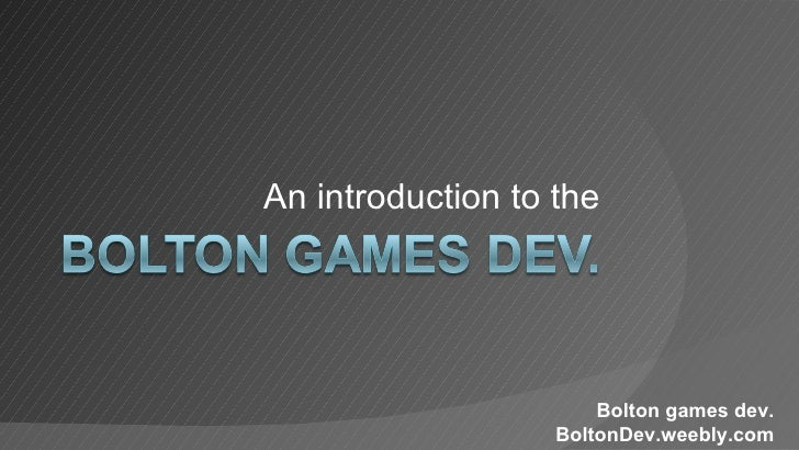 An introduction to the                       Bolton games dev.                   BoltonDev.weebly.com