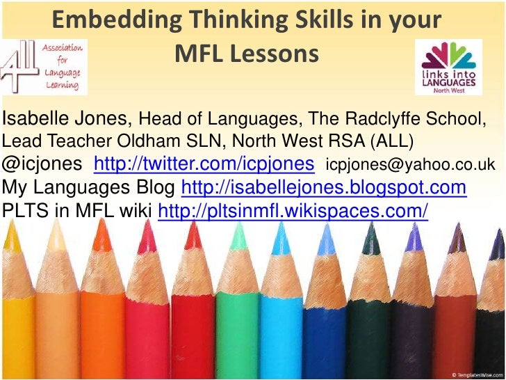 EmbeddingThinkingSkills in your MFL Lessons<br />Isabelle Jones, Head of Languages, The Radclyffe School,<br />Lead Teache...