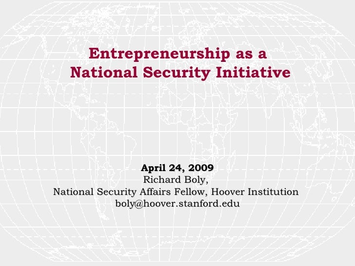 Entrepreneurship as a  National Security Initiative April 24, 2009 Richard Boly,  National Security Affairs Fellow, Hoover...