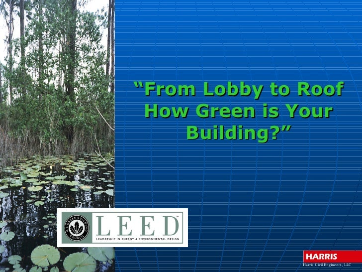 """""""From Lobby to Roof  How Green is Your     Building?""""                    Ha rris Civil Engine e rs , LLC"""