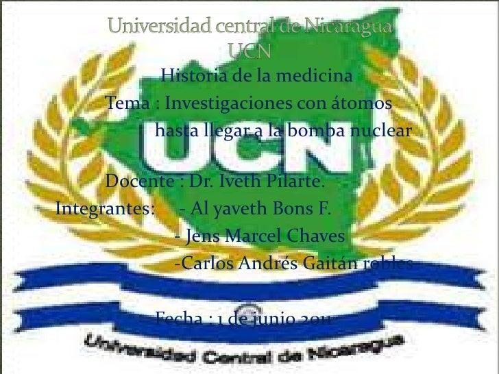 Universidad central de NicaraguaUCN<br />Historia de la medicina<br />Tema : Investigaciones con átomos <br />hasta...