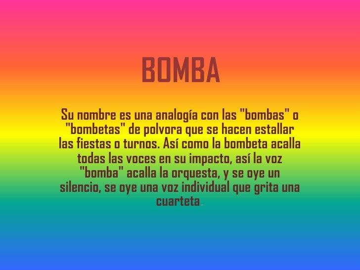 """BOMBA Su nombre es una analogía con las """"bombas"""" o  """"bombetas"""" de polvora que se hacen estallarlas fiestas o turnos. Así c..."""
