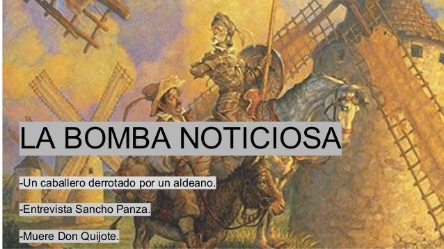 LA BOMBA NOTICIOSA -Un caballero derrotado por un aldeano. -Entrevista Sancho Panza. -Muere Don Quijote.