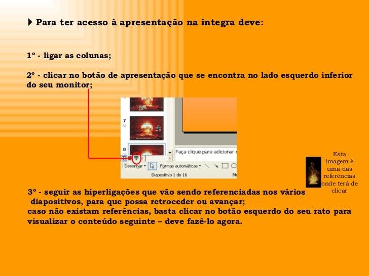    Para ter acesso à apresentação na integra deve: 1º - ligar as colunas; 2º - clicar no botão de apresentação que se enc...