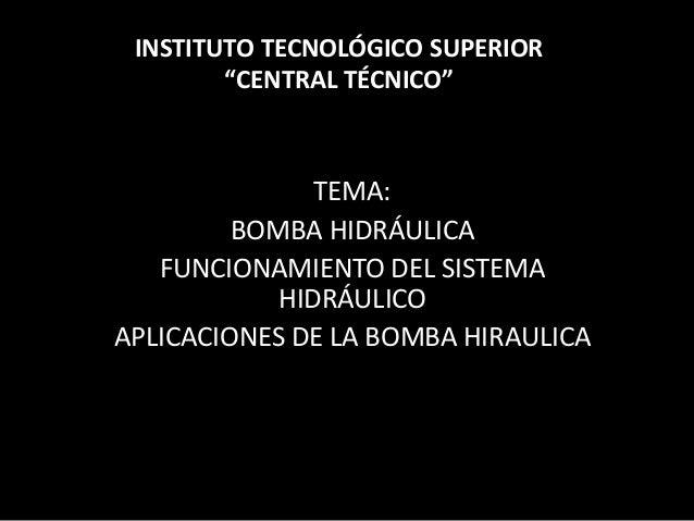 TEMA: BOMBA HIDRÁULICA FUNCIONAMIENTO DEL SISTEMA HIDRÁULICO APLICACIONES DE LA BOMBA HIRAULICA INSTITUTO TECNOLÓGICO SUPE...