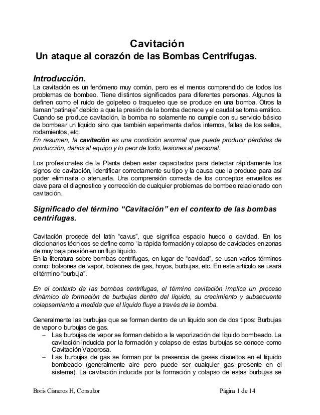 Boris Cisneros H, Consultor Página 1 de 14 Cavitación Un ataque al corazón de las Bombas Centrifugas. Introducción. La cav...