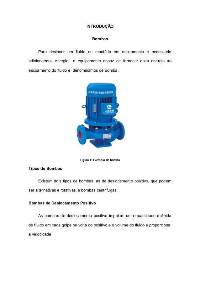 INTRODUÇÃO Bombas Para deslocar um fluido ou mantê-lo em escoamento é necessário adicionarmos energia, o equipamento capaz...