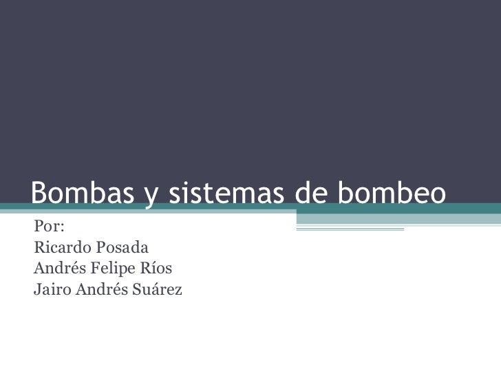 Bombas y sistemas de bombeo Por:  Ricardo Posada Andrés Felipe Ríos  Jairo Andrés Suárez