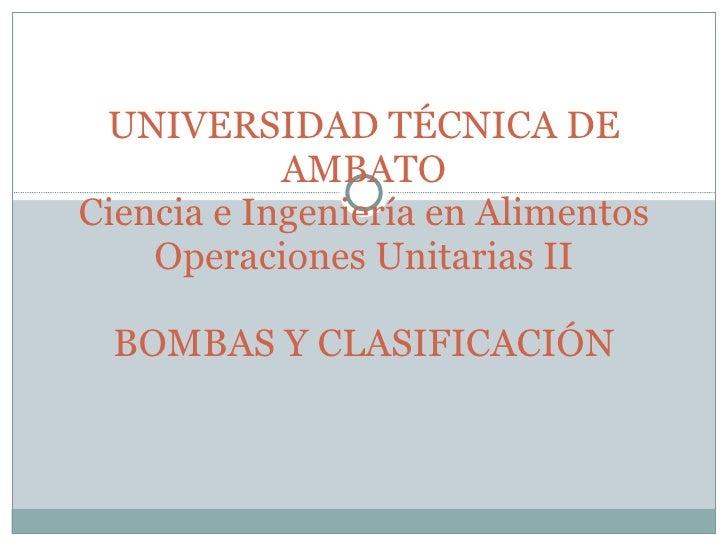 UNIVERSIDAD TÉCNICA DE AMBATO Ciencia e Ingeniería en Alimentos Operaciones Unitarias II BOMBAS Y CLASIFICACIÓN