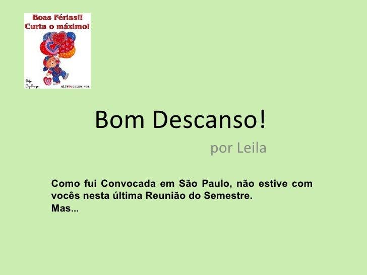 Bom Descanso!                            por LeilaComo fui Convocada em São Paulo, não estive comvocês nesta última Reuniã...