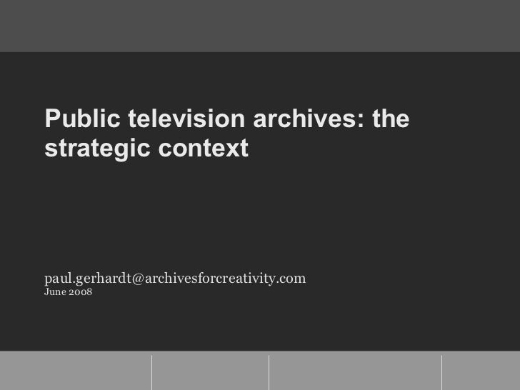 Public television archives: the strategic context [email_address] June 2008