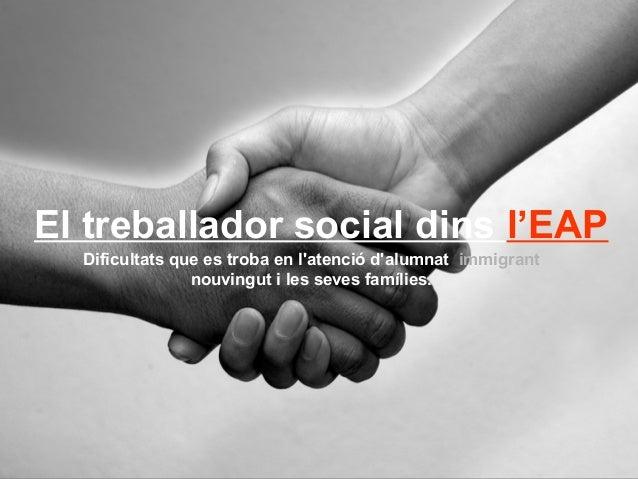 El treballador social dins l'EAP Dificultats que es troba en l'atenció d'alumnat immigrant nouvingut i les seves famílies.