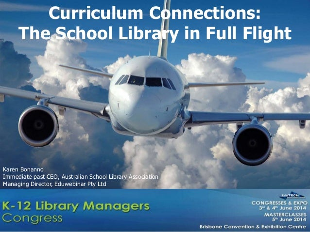 Curriculum Connections: The School Library in Full Flight Karen Bonanno Immediate past CEO, Australian School Library Asso...