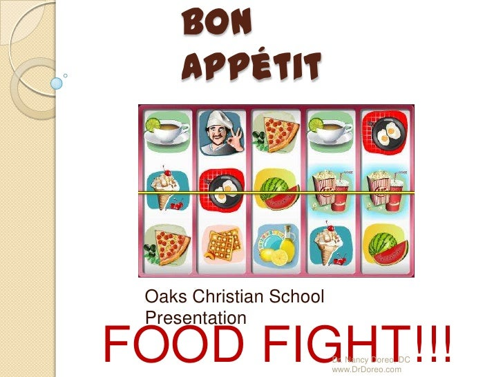Bon Appétit<br />Oaks Christian School Presentation<br />FOOD FIGHT!!!<br />Dr. Nancy Doreo, DC  www.DrDoreo.com<br />