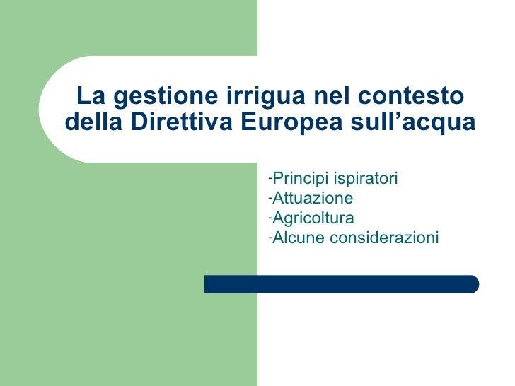La gestione irrigua nel contesto della Direttiva Europea sull'acqua <ul><li>Principi ispiratori </li></ul><ul><li>Attuazio...