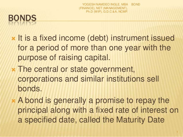 BONDS  It is a fixed income (debt) instrument issued for a period of more than one year with the purpose of raising capit...