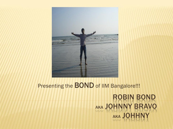 Presenting the BOND of IIM Bangalore!!!                           ROBIN BOND                     AKA JOHNNY BRAVO         ...