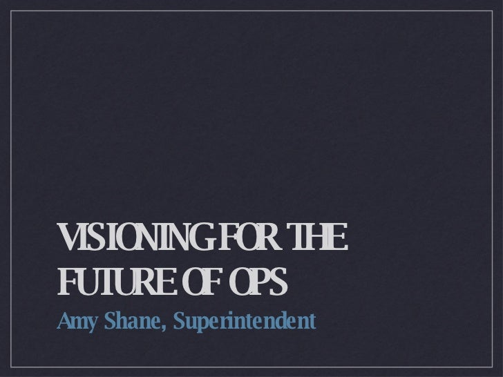 VISIONING FOR THE FUTURE OF OPS <ul><li>Amy Shane, Superintendent </li></ul>