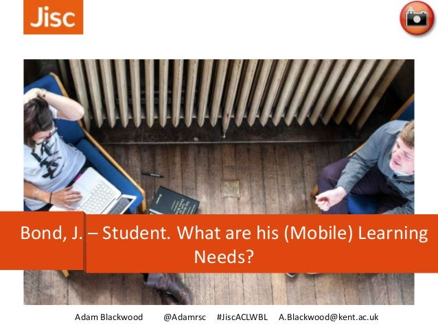 Adam Blackwood @Adamrsc #JiscACLWBL A.Blackwood@kent.ac.uk Bond, J. – Student. What are his (Mobile) Learning Needs?