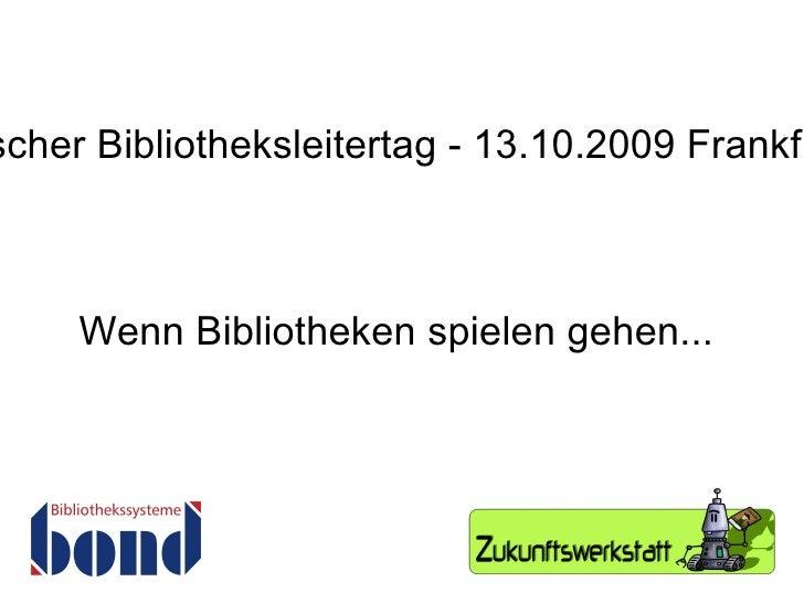 Wenn Bibliotheken spielen gehen... 5. Deutscher Bibliotheksleitertag - 13.10.2009 Frankfurt/Main