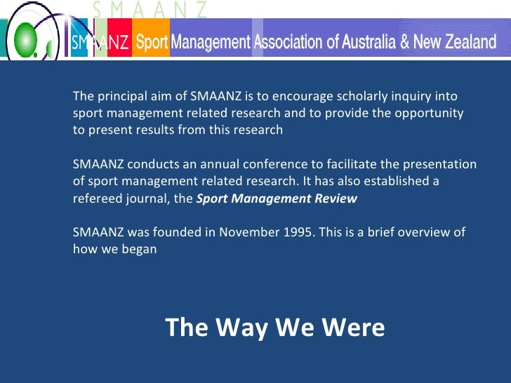 The principal aim of SMAANZ is to encourage scholarly inquiry into sport management related research and to provide the op...