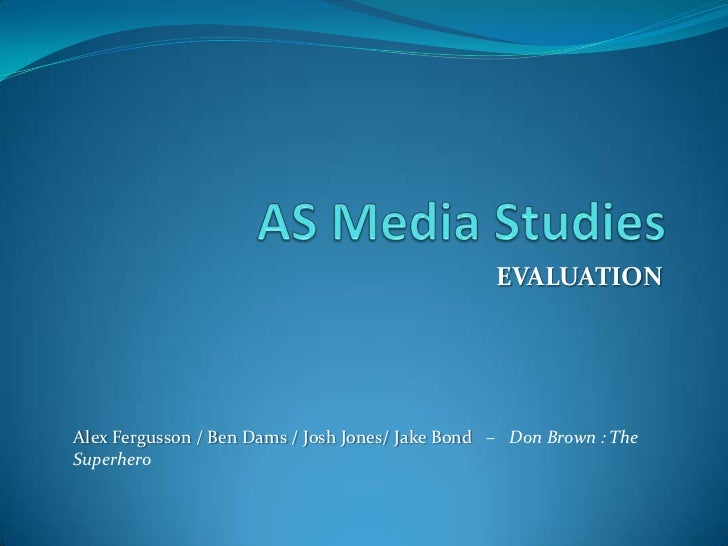 AS Media Studies<br />EVALUATION<br />Alex Fergusson / Ben Dams / Josh Jones/ Jake Bond   –   Don Brown : The Superhero<br />