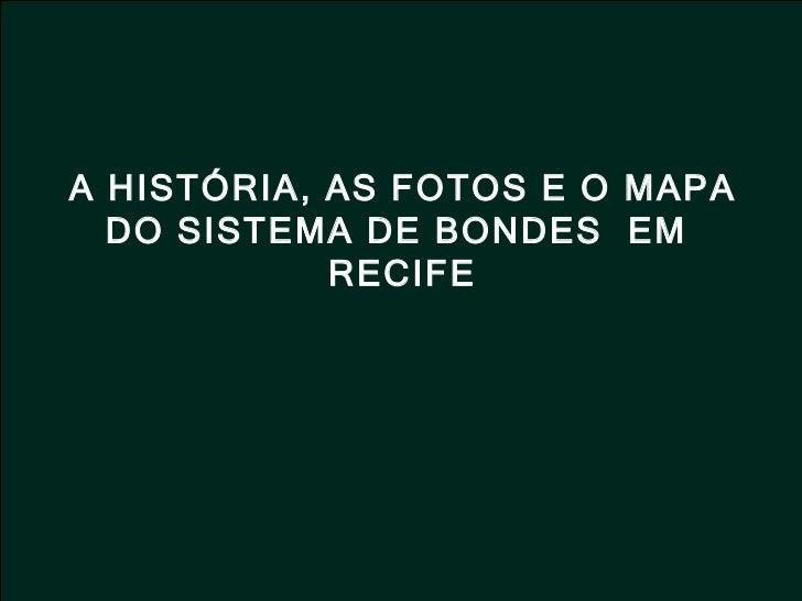 A HISTÓRIA, AS FOTOS E O MAPA DO SISTEMA DE BONDES  EM  RECIFE