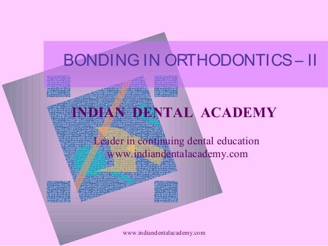 BONDING IN ORTHODONTICS – II INDIAN DENTAL ACADEMY Leader in continuing dental education www.indiandentalacademy.com  www....