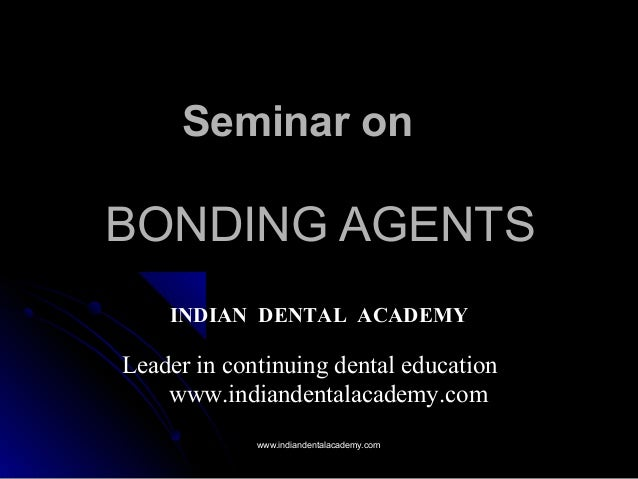 BONDING AGENTSBONDING AGENTS Seminar on INDIAN DENTAL ACADEMY Leader in continuing dental education www.indiandentalacadem...