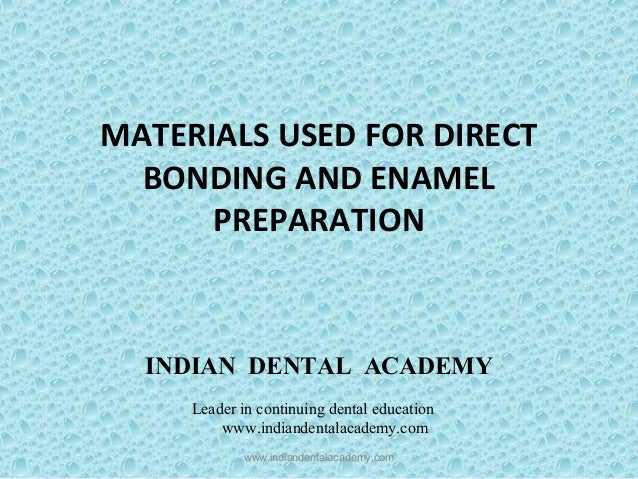 MATERIALS USED FOR DIRECT BONDING AND ENAMEL PREPARATION www.indiandentalacademy.com INDIAN DENTAL ACADEMY Leader in conti...