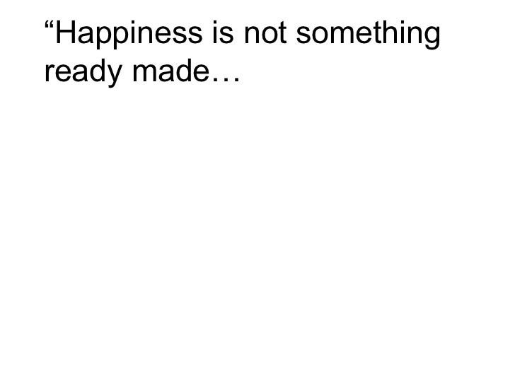 """Happiness is not somethingready made…"