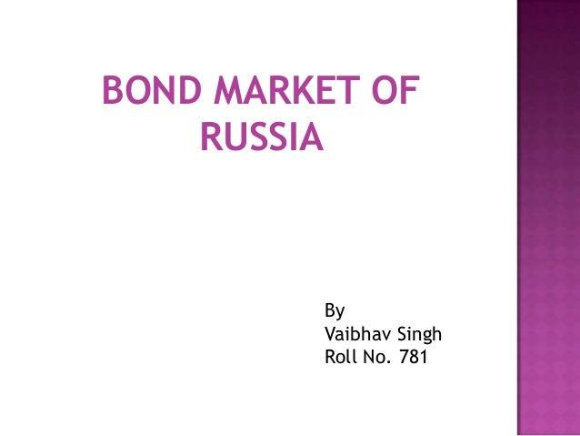 BOND MARKET OF RUSSIA By Vaibhav Singh Roll No. 781