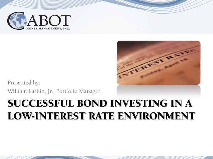 SUCCESSFUL BOND INVESTING IN A LOW-INTEREST RATE ENVIRONMENT<br />Presented by:<br />William Larkin, Jr., Portfolio Manage...