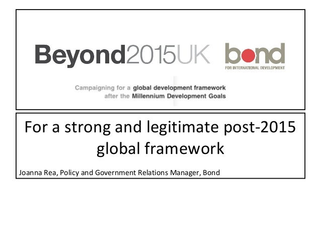 For a strong and legitimate post-2015 global framework Joanna Rea, Policy and Government Relations Manager, Bond