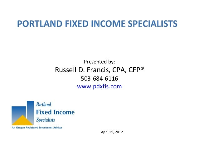 Presented by: Russell D. Francis, CPA, CFP® 503-684-6116 www.pdxfis.com April 19, 2012
