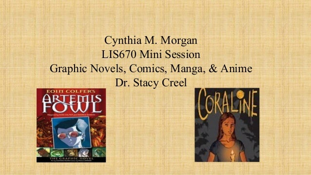 Cynthia M. Morgan LIS670 Mini Session Graphic Novels, Comics, Manga, & Anime Dr. Stacy Creel