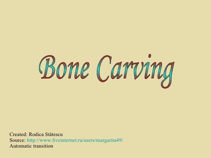 Created: Rodica St ătescu Source:  http://www.liveinternet.ru/users/margarita49/ Automatic transition Bone Carving