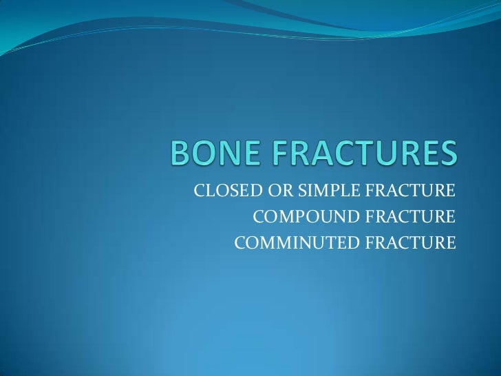 BONE FRACTURES<br />CLOSED OR SIMPLE FRACTURE<br />COMPOUND FRACTURE<br />COMMINUTED FRACTURE<br />