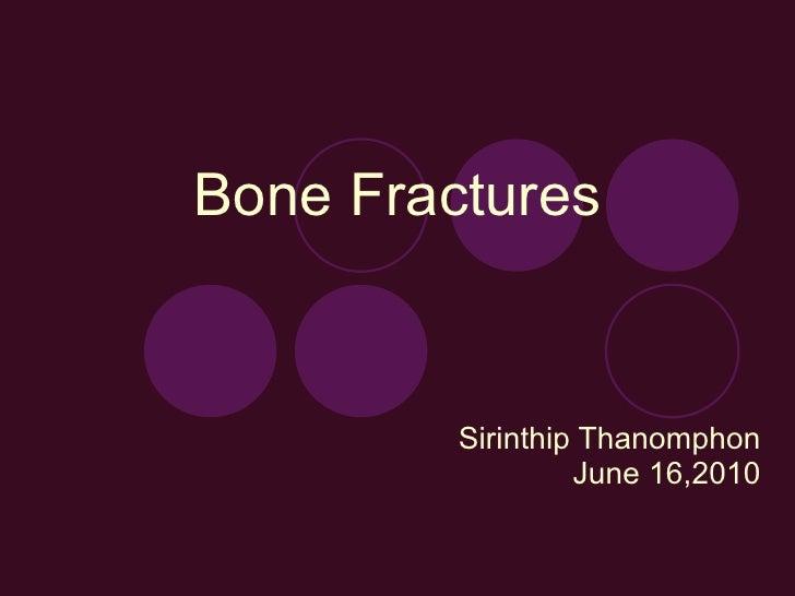 Bone Fractures Sirinthip Thanomphon June 16,2010