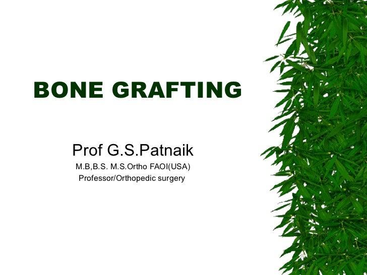 BONE GRAFTING Prof G.S.Patnaik M.B,B.S. M.S.Ortho FAOI(USA) Professor/Orthopedic surgery