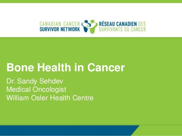 Bone Health in Cancer Dr. Sandy Sehdev Medical Oncologist William Osler Health Centre