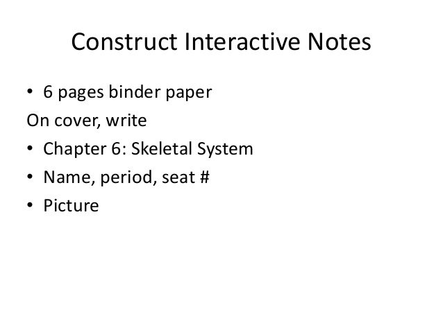 Construct Interactive Notes• 6 pages binder paperOn cover, write• Chapter 6: Skeletal System• Name, period, seat #• Picture