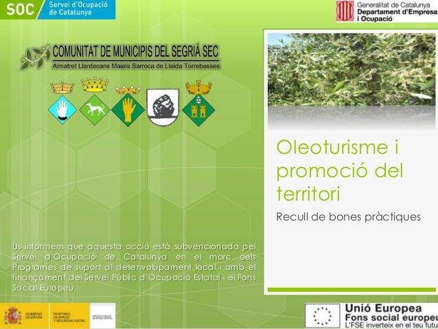 Oleoturisme i promoció del territori Recull de bones pràctiques Us informem que aquesta acció està subvencionada pel Serve...
