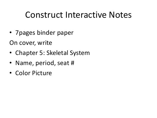 Construct Interactive Notes • 7pages binder paper On cover, write • Chapter 5: Skeletal System • Name, period, seat # • Co...