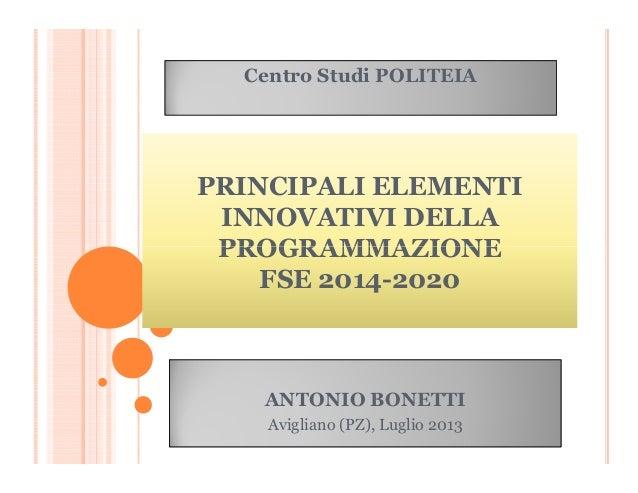 PRINCIPALI ELEMENTI INNOVATIVI DELLA PROGRAMMAZIONE Centro Studi POLITEIA PROGRAMMAZIONE FSE 2014-2020 ANTONIO BONETTI Avi...