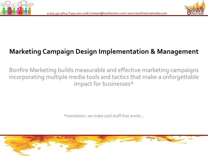 p:503.332.5604 | f:503.200.1218 | contact@bonfiresmm.com | www.bonfiresocialmedia.com     Marketing Campaign Design Implem...
