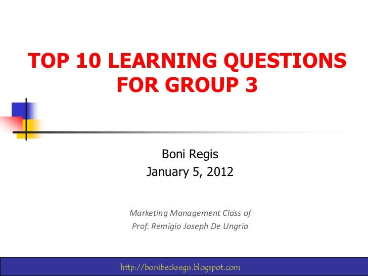 TOP 10 LEARNING QUESTIONS        FOR GROUP 3                 Boni Regis              January 5, 2012         Marketing Man...